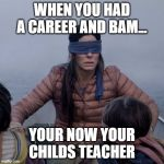 Bird Box Meme | WHEN YOU HAD A CAREER AND BAM... YOUR NOW YOUR CHILDS TEACHER | image tagged in memes,bird box | made w/ Imgflip meme maker