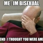 Captain Picard Facepalm Meme | ME : IM BISEXUAL MY FRIEND : I THOUGHT YOU WERE AMERICAN | image tagged in memes,captain picard facepalm | made w/ Imgflip meme maker