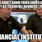 "True story, at least in my state | I BET YOU DIDN'T KNOW PAWN SHOPS ACTUALLY DO QUALIFY AS ""ESSENTIAL BUSINESS"" THESE DAYS AS FINANCIAL INSTITUTIONS 
