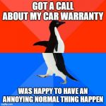 Socially Awesome Awkward Penguin Meme | GOT A CALL ABOUT MY CAR WARRANTY WAS HAPPY TO HAVE AN ANNOYING NORMAL THING HAPPEN | image tagged in memes,socially awesome awkward penguin | made w/ Imgflip meme maker