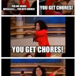Oprah You Get A Car Everybody Gets A Car Meme | YOU ARE BOARD WEELLLLLLLL......YOU GETS CHORES! YOU GET CHORES! YOU GET CHORES! EVERYONE GETS CHORES! | image tagged in memes,oprah you get a car everybody gets a car | made w/ Imgflip meme maker