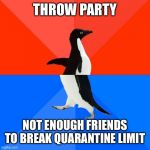 Socially Awesome Awkward Penguin Meme | THROW PARTY NOT ENOUGH FRIENDS TO BREAK QUARANTINE LIMIT | image tagged in memes,socially awesome awkward penguin | made w/ Imgflip meme maker