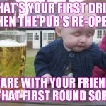 Drunk Baby Meme | WHAT'S YOUR FIRST DRINKWHEN THE PUB'S RE-OPEN? SHARE WITH YOUR FRIENDSGET THAT FIRST ROUND SORTED! | image tagged in memes,drunk baby | made w/ Imgflip meme maker