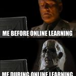I'll Just Wait Here Meme | ME BEFORE ONLINE LEARNING ME DURING ONLINE LEARNING | image tagged in memes,ill just wait here | made w/ Imgflip meme maker