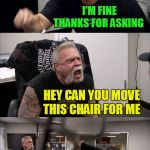Meanwhile in an alternate universe | HOW ARE YOU DOING TODAY I'M FINE THANKS FOR ASKING HEY CAN YOU MOVE THIS CHAIR FOR ME SURE THNAK YOU YOUR'RE THE GREATEST FRIEND I'VE HAVE | image tagged in memes,american chopper argument | made w/ Imgflip meme maker