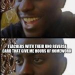 Disappointed Black Guy | ME THINKING CORONA IS GOING TO GIVE ME A LONG BREAK AWAY FROM SCHOOL TEACHERS WITH THEIR UNO REVERSE CARD THAT GIVE ME HOURS OF HOMEWORK | image tagged in disappointed black guy | made w/ Imgflip meme maker