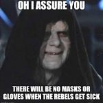 Sidious Error Meme | OH I ASSURE YOU THERE WILL BE NO MASKS OR GLOVES WHEN THE REBELS GET SICK | image tagged in memes,sidious error | made w/ Imgflip meme maker