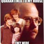 Vengeance Dad Meme | I'M BEING QUARANTINED TO MY HOUSE THEY WERE QUARANTINED TO THEIR CASKET | image tagged in memes,vengeance dad | made w/ Imgflip meme maker