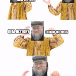 PPAP Meme | REAL HISTORY A SONG OF ICE AND FIRE LORD OF THE RINGS REAL HISTORY LORD OF THE RINGS | image tagged in memes,ppap | made w/ Imgflip meme maker
