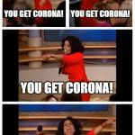 Oprah You Get A Car Everybody Gets A Car Meme | YOU GET CORONA! YOU GET CORONA! YOU GET CORONA! WE ALL GETTIN' CORONA! | image tagged in memes,oprah you get a car everybody gets a car | made w/ Imgflip meme maker