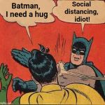 Batman Slapping Robin Meme | Batman,  I need a hug Social distancing, idiot! | image tagged in memes,batman slapping robin | made w/ Imgflip meme maker