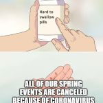 Hard To Swallow Pills Meme | ALL OF OUR SPRING EVENTS ARE CANCELED BECAUSE OF CORONAVIRUS | image tagged in memes,hard to swallow pills | made w/ Imgflip meme maker
