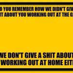 Working out quarantine | DO YOU REMEMBER HOW WE DIDN'T GIVE A SHIT ABOUT YOU WORKING OUT AT THE GYM? WE DON'T GIVE A SHIT ABOUT YOU WORKING OUT AT HOME EITHER. | image tagged in coronavirus,quarantine,working out | made w/ Imgflip meme maker