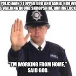 "Grammar police | A POLICEMAN STOPPED GOD AND ASKED HIM WHY HE WAS WALKING ROUND SHROPSHIRE DURING LOCKDOWN. ""I'M WORKING FROM HOME,""  SAID GOD. 