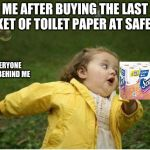 Chubby Bubbles Girl Meme | ME AFTER BUYING THE LAST PACKET OF TOILET PAPER AT SAFEWAY EVERYONE ELSE BEHIND ME | image tagged in memes,chubby bubbles girl | made w/ Imgflip meme maker