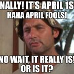 What day is it again? | FINALLY! IT'S APRIL 1ST! NO WAIT, IT REALLY IS!OR IS IT? HAHA APRIL FOOLS! | image tagged in memes,so i got that goin for me which is nice,april fools day,quarantine | made w/ Imgflip meme maker