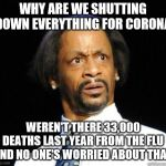 Katt Williams WTF Meme | WHY ARE WE SHUTTING DOWN EVERYTHING FOR CORONA WEREN'T THERE 33,000 DEATHS LAST YEAR FROM THE FLU AND NO ONE'S WORRIED ABOUT THAT | image tagged in katt williams wtf meme | made w/ Imgflip meme maker