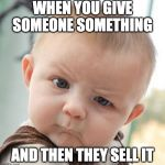 Skeptical Baby Meme | WHEN YOU GIVE SOMEONE SOMETHING AND THEN THEY SELL IT | image tagged in memes,skeptical baby | made w/ Imgflip meme maker