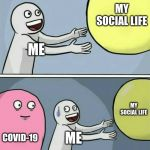 Running Away Balloon Meme | ME MY SOCIAL LIFE COVID-19 ME MY SOCIAL LIFE | image tagged in memes,running away balloon | made w/ Imgflip meme maker