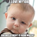 Skeptical Baby Meme | I LOVE MY JOB UNEMPLOYMENT IS HOW MUCH? | image tagged in memes,skeptical baby | made w/ Imgflip meme maker