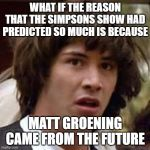 Conspiracy Keanu Meme | WHAT IF THE REASON THAT THE SIMPSONS SHOW HAD PREDICTED SO MUCH IS BECAUSE MATT GROENING CAME FROM THE FUTURE | image tagged in memes,conspiracy keanu | made w/ Imgflip meme maker