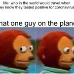 Monkey Puppet Meme | Me: who in the world would travel when they know they tested positive for coronavirus? That one guy on the plane: | image tagged in memes,monkey puppet | made w/ Imgflip meme maker