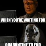 I'll Just Wait Here Meme | WHEN YOU'RE WAITING FOR QUARANTINE TO END | image tagged in memes,i'll just wait here | made w/ Imgflip meme maker