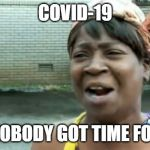 Ain't Nobody Got Time For That Meme | COVID-19 AIN'T NOBODY GOT TIME FOR THAT | image tagged in memes,ain't nobody got time for that | made w/ Imgflip meme maker