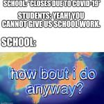 How about I do it anyway? | SCHOOL: *CLOSES DUE TO COVID-19* STUDENTS: YEAH! YOU CANNOT GIVE US SCHOOL WORK. SCHOOL: | image tagged in how about i do it anyway | made w/ Imgflip meme maker
