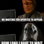 I'll Just Wait Here Meme | ME WAITING FOR UPVOTES TO APPEAR HOW LONG I HAVE TO WAIT | image tagged in memes,i'll just wait here | made w/ Imgflip meme maker