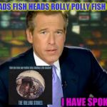 Brian Williams Was There Meme | FISH HEADS FISH HEADS ROLLY POLLY FISH HEADS... I HAVE SPOKEN | image tagged in memes,brian williams was there,fake news,bad | made w/ Imgflip meme maker