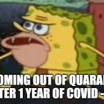 Spongegar Meme | ME COMING OUT OF QUARANTINE AFTER 1 YEAR OF COVID -19 | image tagged in memes,spongegar | made w/ Imgflip meme maker