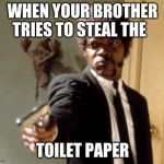 Say That Again I Dare You Meme | WHEN YOUR BROTHER TRIES TO STEAL THE TOILET PAPER | image tagged in memes,say that again i dare you | made w/ Imgflip meme maker