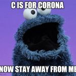 cookie monster | C IS FOR CORONA NOW STAY AWAY FROM ME | image tagged in cookie monster | made w/ Imgflip meme maker