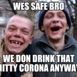 Ugly Twins Meme | WES SAFE BRO WE DON DRINK THAT SHITTY CORONA ANYWAYS | image tagged in memes,ugly twins | made w/ Imgflip meme maker