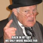 Back In My Day Meme | BACK IN MY DAY WE ONLY WORE MASKS FOR HALLOWEEN AND BANK ROBBERIES. | image tagged in memes,back in my day | made w/ Imgflip meme maker