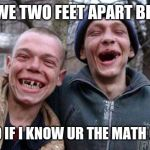 Ugly Twins Meme | IS WE TWO FEET APART BRO? FKD IF I KNOW UR THE MATH ONE | image tagged in memes,ugly twins | made w/ Imgflip meme maker