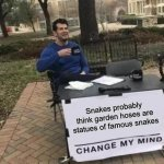 Change My Mind Meme | Snakes probably think garden hoses are statues of famous snakes | image tagged in memes,change my mind | made w/ Imgflip meme maker