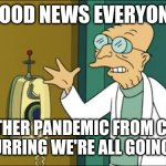 Futurama Professor | GOOD NEWS EVERYONE ANOTHER PANDEMIC FROM CHINA IS OCCURRING WE'RE ALL GOING TO DIE. | image tagged in futurama professor | made w/ Imgflip meme maker