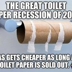 No More Toilet Paper | THE GREAT TOILET PAPER RECESSION OF 2020. GAS GETS CHEAPER AS LONG AS THE TOILET PAPER IS SOLD OUT. ??‍♀️? | image tagged in no more toilet paper | made w/ Imgflip meme maker