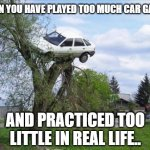 Secure Parking Meme | WHEN YOU HAVE PLAYED TOO MUCH CAR GAMES AND PRACTICED TOO LITTLE IN REAL LIFE.. | image tagged in memes,secure parking | made w/ Imgflip meme maker