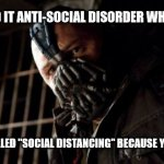 "Permission Bane Meme | YOU CALLED IT ANTI-SOCIAL DISORDER WHEN I DID IT NOW ITS CALLED ""SOCIAL DISTANCING"" BECAUSE YOU HAVE TO 