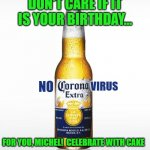 Corona Meme | DON'T CARE IF IT IS YOUR BIRTHDAY... VIRUS NO FOR YOU, MICHEL!  CELEBRATE WITH CAKE | image tagged in memes,corona | made w/ Imgflip meme maker