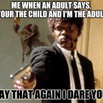 "Say That Again I Dare You Meme | ME WHEN AN ADULT SAYS,  ""YOUR THE CHILD AND I'M THE ADULT"" SAY THAT AGAIN I DARE YOU. 