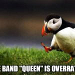 "Unpopular Opinion Puffin Meme | THE BAND ""QUEEN"" IS OVERRATED 