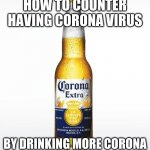 Corona Meme | HOW TO COUNTER HAVING CORONA VIRUS BY DRINKING MORE CORONA | image tagged in memes,corona | made w/ Imgflip meme maker