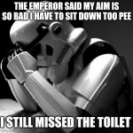 Depressed Stormtrooper | THE EMPEROR SAID MY AIM IS SO BAD I HAVE TO SIT DOWN TOO PEE I STILL MISSED THE TOILET | image tagged in depressed stormtrooper | made w/ Imgflip meme maker