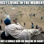 Old Indian Man China | JUST LIVING IN THE MOMENT NOT A SINGLE BOB OR VAGENE IN SIGHT | image tagged in old indian man china | made w/ Imgflip meme maker