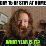 When All Your Daily Routines Are Thrown Out of Whack | DAY 15 OF STAY AT HOME WHAT YEAR IS IT? | image tagged in memes,what year is it,stay home,coronavirus | made w/ Imgflip meme maker