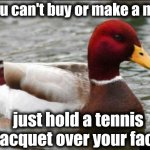 Malicious Advice Mallard Meme | If you can't buy or make a mask just hold a tennis racquet over your face | image tagged in memes,malicious advice mallard | made w/ Imgflip meme maker